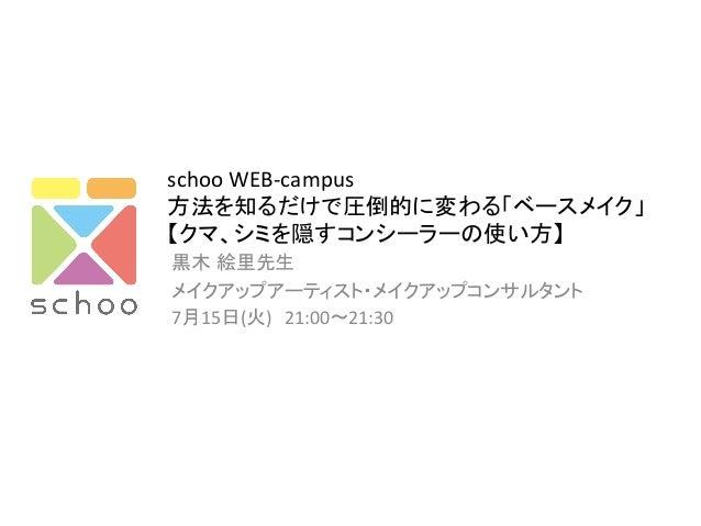 schoo  WEB-‐campus   方法を知るだけで圧倒的に変わる「ベースメイク」   【クマ、シミを隠すコンシーラーの使い方】   黒木 絵里先生   メイクアップアーティスト・メイクアップコンサルタント 7月1...