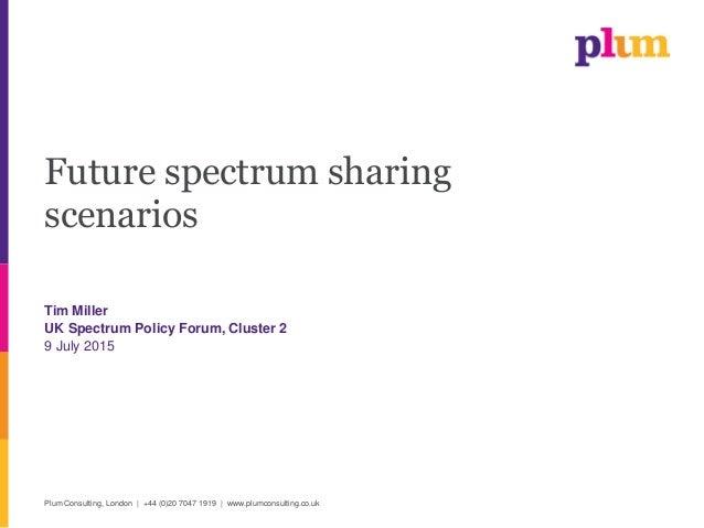 Plum Consulting, London | +44 (0)20 7047 1919 | www.plumconsulting.co.uk Future spectrum sharing scenarios Tim Miller UK S...