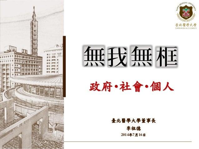 政府・社會・個人 臺北醫學大學董事長 李祖德 2014年7月16日