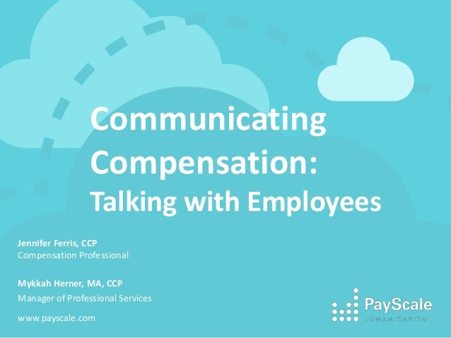 Communicating Compensation: Talking with Employees Jennifer Ferris, CCP Compensation Professional Mykkah Herner, MA, CCP M...