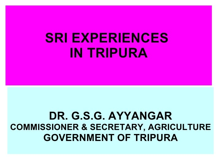 SRI EXPERIENCES  IN TRIPURA DR. G.S.G. AYYANGAR COMMISSIONER & SECRETARY, AGRICULTURE GOVERNMENT OF TRIPURA