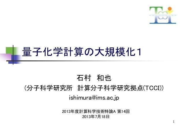 量子化学計算の大規模化1 石村 和也 (分子科学研究所 計算分子科学研究拠点(TCCI)) ishimura@ims.ac.jp 2013年度計算科学技術特論A 第14回 2013年7月18日 1