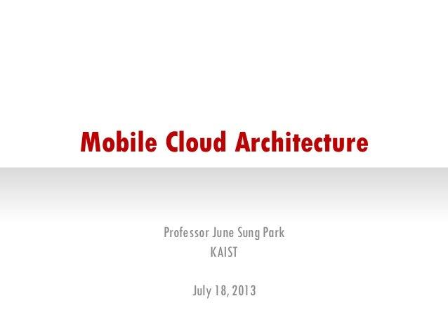Mobile Cloud Architecture Professor June Sung Park KAIST July 18, 2013