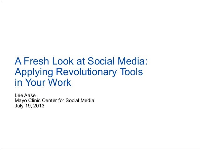 Lee Aase Mayo Clinic Center for Social Media July 19, 2013 A Fresh Look at Social Media: Applying Revolutionary Tools in Y...
