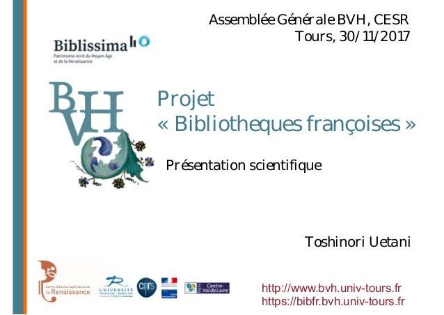 Projet « Bibliotheques françoises » Toshinori Uetani Assemblée Générale BVH, CESR Tours, 30/11/2017 Présentation scientifi...