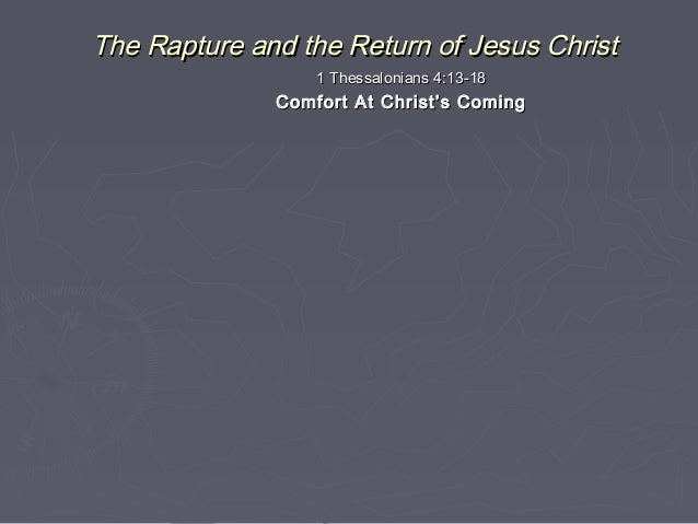 The Rapture and the Return of Jesus Christ 1 Thessalonians 4:13-18  Comfort At Christ's Coming