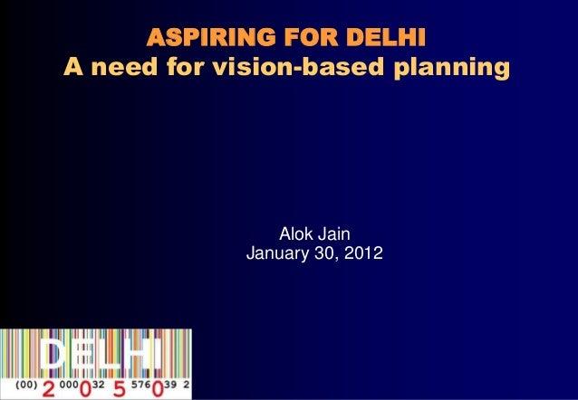 ASPIRING FOR DELHIA need for vision-based planning                Alok Jain             January 30, 2012