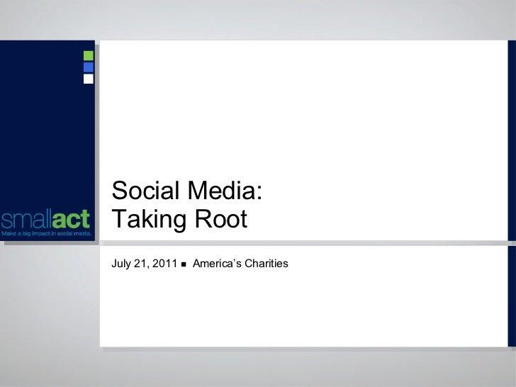 Social Media:  Taking Root <ul><li>July 21, 2011     America's Charities </li></ul>