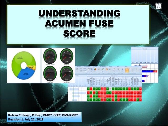 UNDERSTANDING ACUMEN FUSE SCORE Rufran C. Frago, P. Eng., PMP®, CCEC, PMI-RMP® Revision 1: July 22, 2013