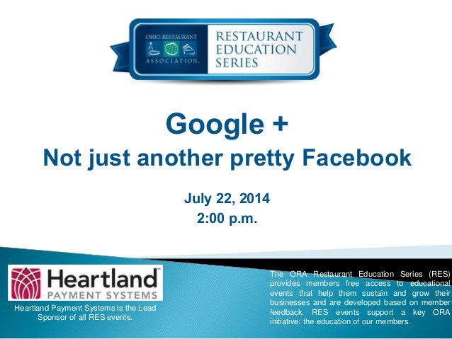 Google + Not just another pretty Facebook July 22, 2014 2:00 p.m. Heartland Payment Systems is the Lead Sponsor of all RES...