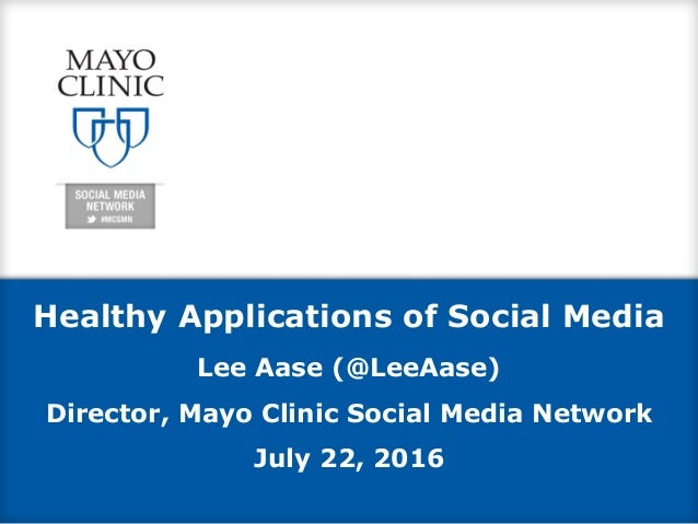 Healthy Applications of Social Media Lee Aase (@LeeAase) Director, Mayo Clinic Social Media Network July 22, 2016