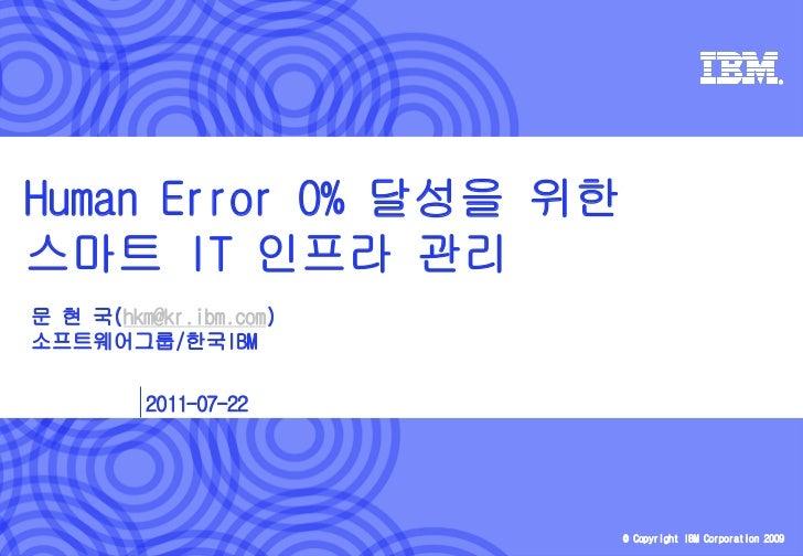 Human Error 0% 달성을 위한스마트 IT 인프라 관리문 현 국(hkm@kr.ibm.com)소프트웨어그룹/한국IBM         2011-07-22                        © Copyright...
