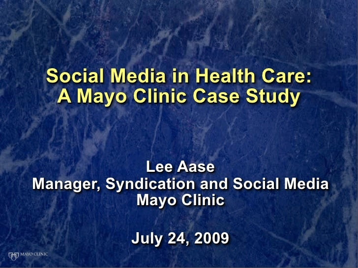 Social Media in Health Care:   A Mayo Clinic Case Study                Lee Aase Manager, Syndication and Social Media     ...