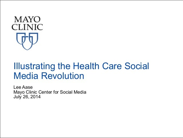 Lee Aase Mayo Clinic Center for Social Media July 26, 2014 Illustrating the Health Care Social Media Revolution