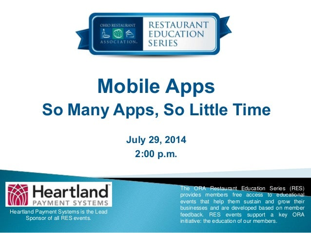 Mobile Apps So Many Apps, So Little Time July 29, 2014 2:00 p.m. Heartland Payment Systems is the Lead Sponsor of all RES ...