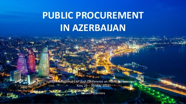 PUBLIC PROCUREMENT IN AZERBAIJAN Bahadir Gasimov SIGMA Regional ENP East Conference on Public Procurement Kiev, 29 – 30 Ma...