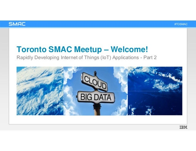 #TOSMAC Toronto SMAC Meetup – Welcome! Rapidly Developing Internet of Things (IoT) Applications - Part 2