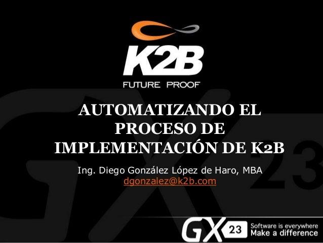 AUTOMATIZANDO EL PROCESO DE IMPLEMENTACIÓN DE K2B Ing. Diego González López de Haro, MBA dgonzalez@k2b.com