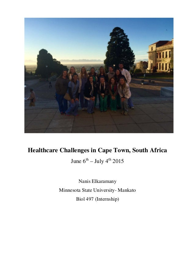 Healthcare Challenges in Cape Town, South Africa June 6th – July 4th 2015 Nanis Elkaramany Minnesota State University- Man...