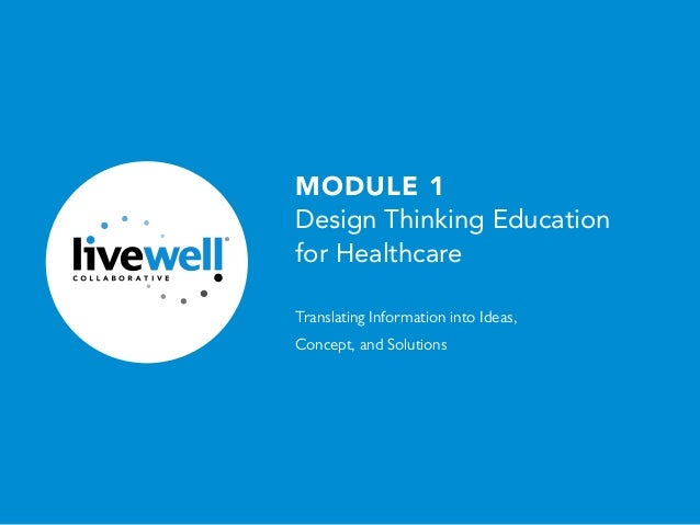 1 /30 ® MODULE 1 Design Thinking Education for Healthcare Translating Information into Ideas, Concept, and Solutions
