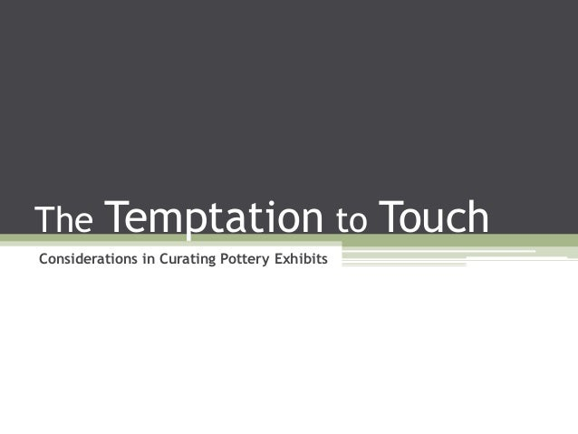 The Temptation to Touch Considerations in Curating Pottery Exhibits