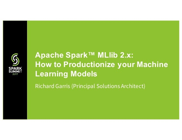 Richard Garris (Principal Solutions Architect) Apache Spark™ MLlib 2.x: How to Productionize your Machine Learning Models