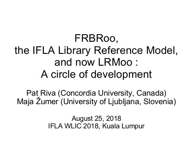 FRBRoo, the IFLA Library Reference Model, and now LRMoo : A circle of development Pat Riva (Concordia University, Canada) ...
