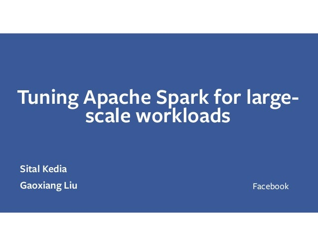 Tuning Apache Spark for large- scale workloads Sital Kedia Gaoxiang Liu Facebook