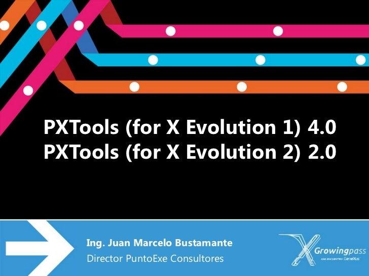PXTools (for X Evolution 1) 4.0PXTools (for X Evolution 2) 2.0    Ing. Juan Marcelo Bustamante    Director PuntoExe Consul...
