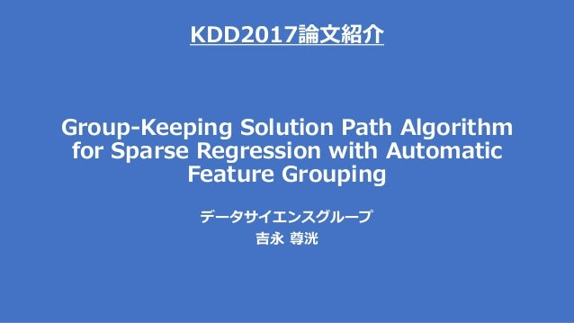 KDD2017論文紹介 Group-Keeping Solution Path Algorithm for Sparse Regression with Automatic Feature Grouping データサイエンスグループ 吉永 尊洸
