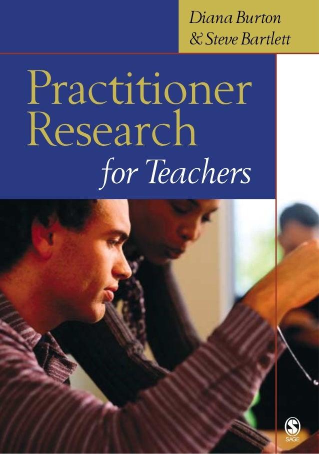 Diana Burton & Steve Bartlett  Practitioner Research for Teachers