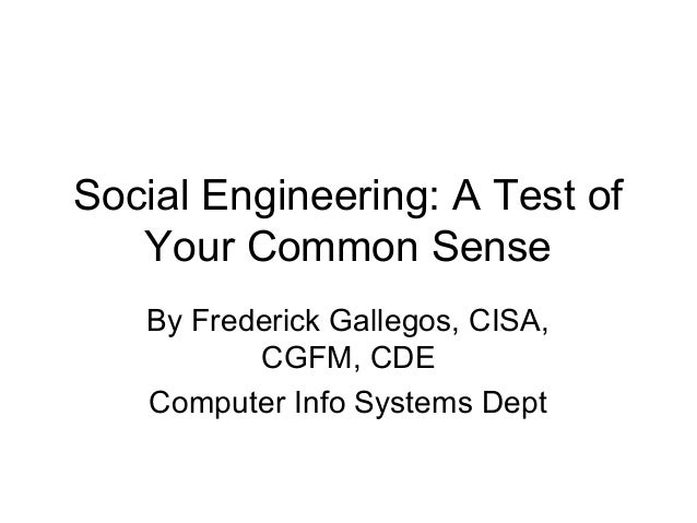 Social Engineering: A Test of   Your Common Sense   By Frederick Gallegos, CISA,          CGFM, CDE   Computer Info System...