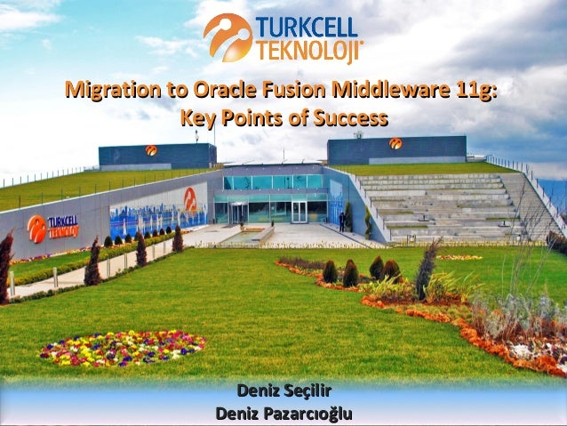 Migration to Oracle Fusion Middleware 11g: Key Points of Success  Deniz Seçilir Deniz Pazarcıoğlu