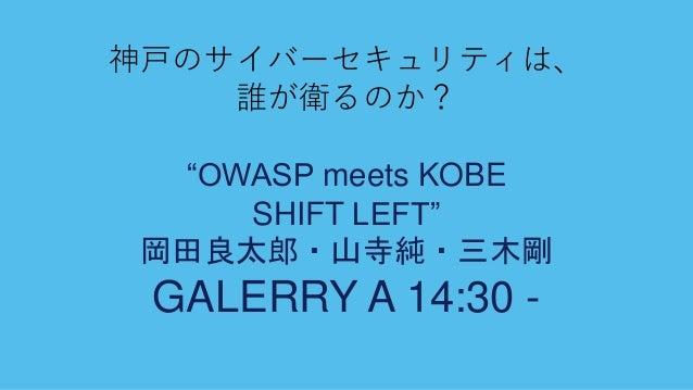 """神戸のサイバーセキュリティは、 誰が衛るのか? """"OWASP meets KOBE SHIFT LEFT"""" 岡田良太郎・山寺純・三木剛 GALERRY A 14:30 -"""