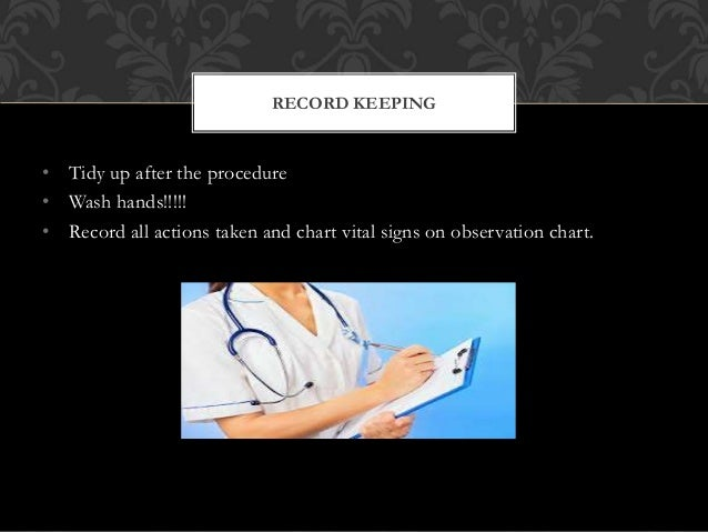 • Tidy up after the procedure • Wash hands!!!!! • Record all actions taken and chart vital signs on observation chart. REC...