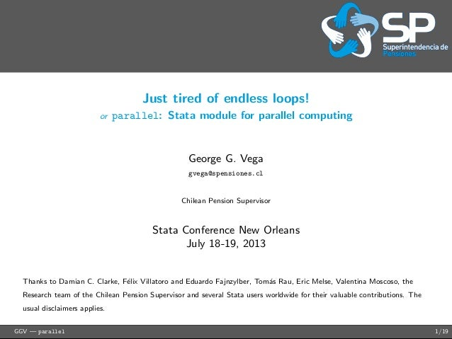 Just tired of endless loops! or parallel: Stata module for parallel computing George G. Vega gvega@spensiones.cl Chilean P...
