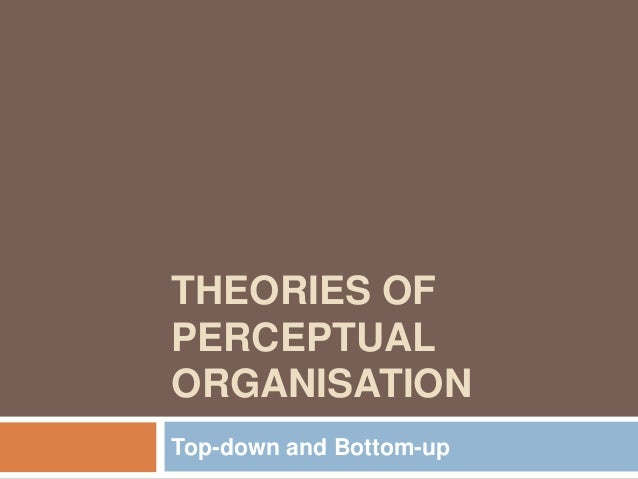 THEORIES OF PERCEPTUAL ORGANISATION Top-down and Bottom-up