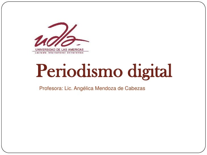 Periodismo digital Profesora: Lic. Angélica Mendoza de Cabezas