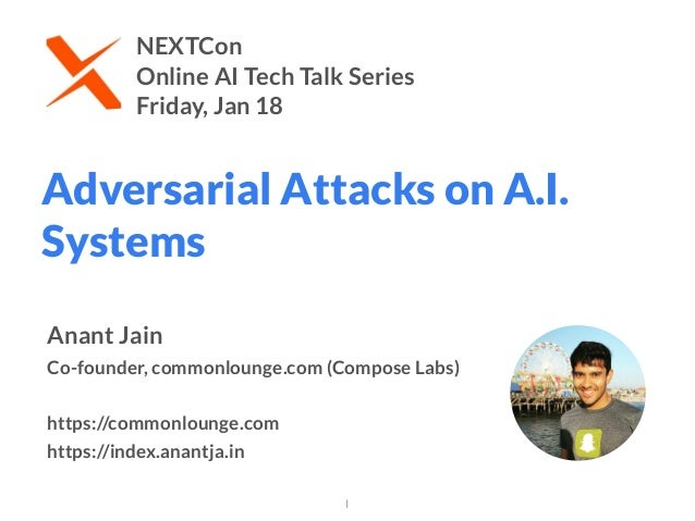Adversarial Attacks on A.I. Systems 1 Anant Jain Co-founder, commonlounge.com (Compose Labs) https://commonlounge.com htt...