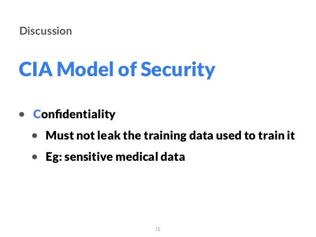 CIA Model of Security 15 Discussion • Confidentiality • Must not leak the training data used to train it • Eg: sensitive me...