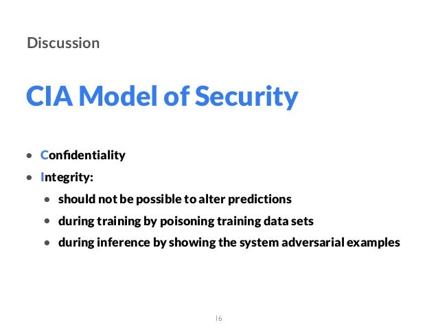 CIA Model of Security 16 Discussion • Confidentiality • Integrity: • should not be possible to alter predictions • during t...