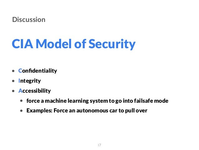 CIA Model of Security 17 Discussion • Confidentiality • Integrity • Accessibility • force a machine learning system to go i...