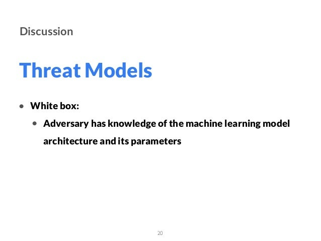 Threat Models 20 Discussion • White box: • Adversary has knowledge of the machine learning model architecture and its para...