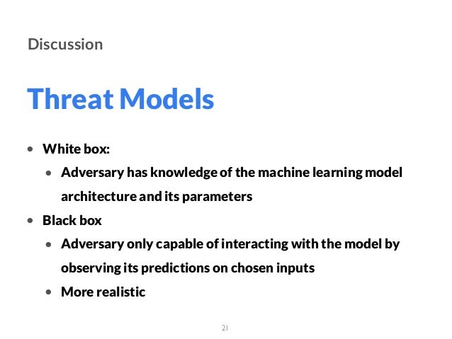Threat Models 21 Discussion • White box: • Adversary has knowledge of the machine learning model architecture and its para...