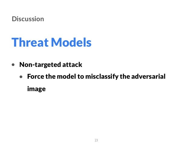 Threat Models 23 Discussion • Non-targeted attack • Force the model to misclassify the adversarial image