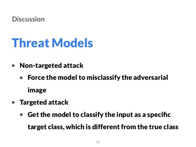 Threat Models 24 Discussion • Non-targeted attack • Force the model to misclassify the adversarial image • Targeted attack...