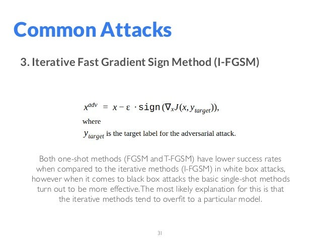 31 Common Attacks 3. Iterative Fast Gradient Sign Method (I-FGSM) Both one-shot methods (FGSM andT-FGSM) have lower succes...