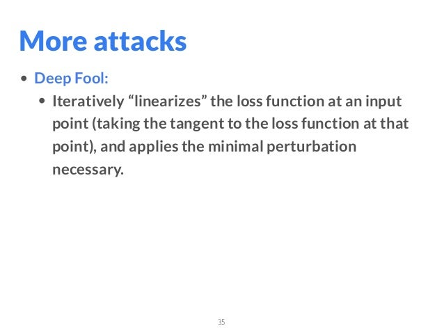 """35 • Deep Fool: • Iteratively """"linearizes"""" the loss function at an input point (taking the tangent to the loss function at..."""