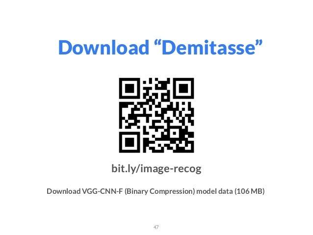 """Download """"Demitasse"""" 47 bit.ly/image-recog Download VGG-CNN-F (Binary Compression) model data (106 MB)"""