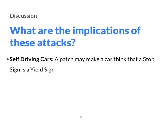 What are the implications of these attacks? 49 Discussion •Self Driving Cars: A patch may make a car think that a Stop Sig...